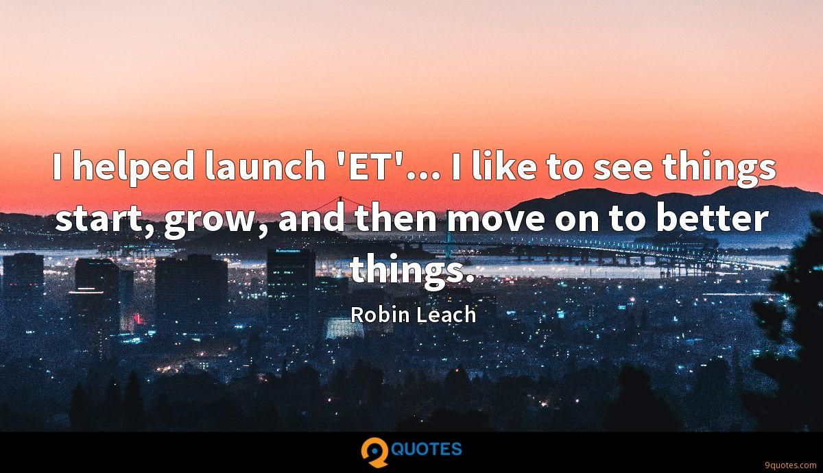 I helped launch 'ET'... I like to see things start, grow, and then move on to better things.