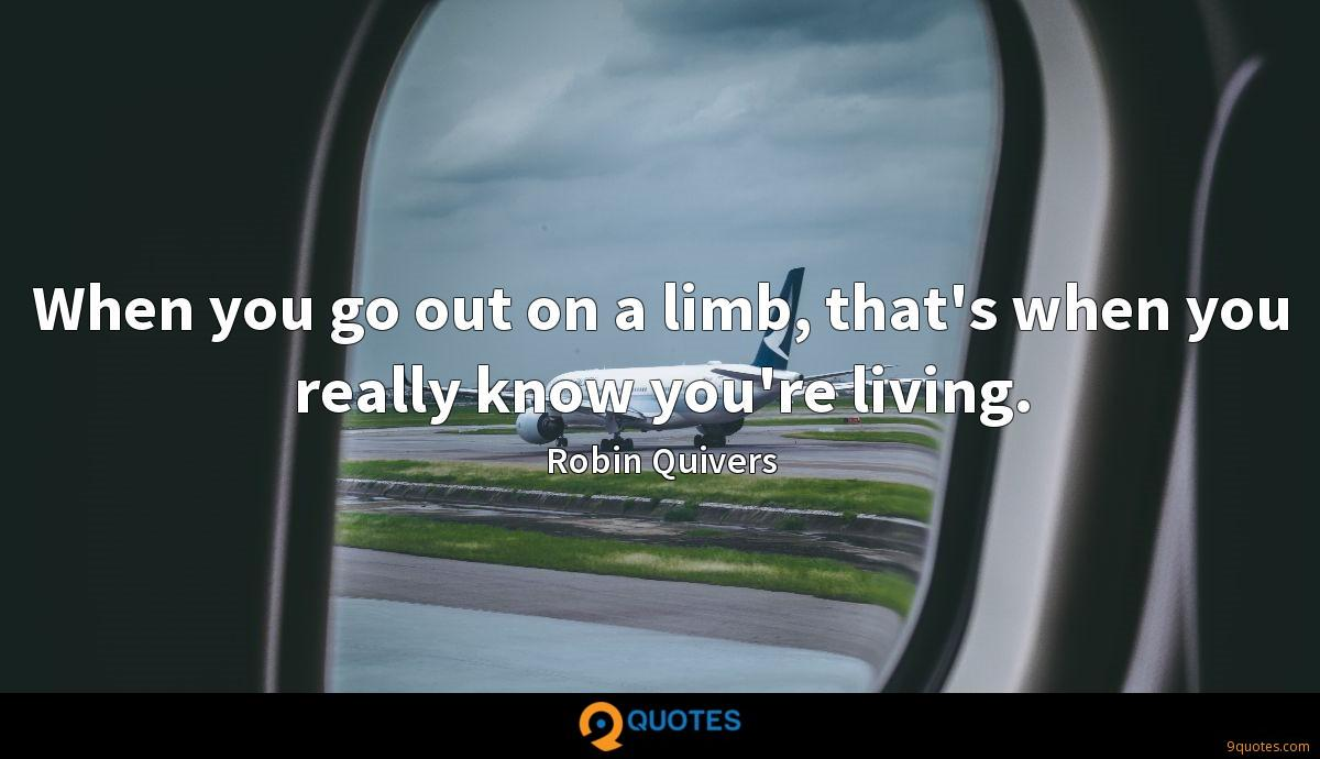 When you go out on a limb, that's when you really know you're living.