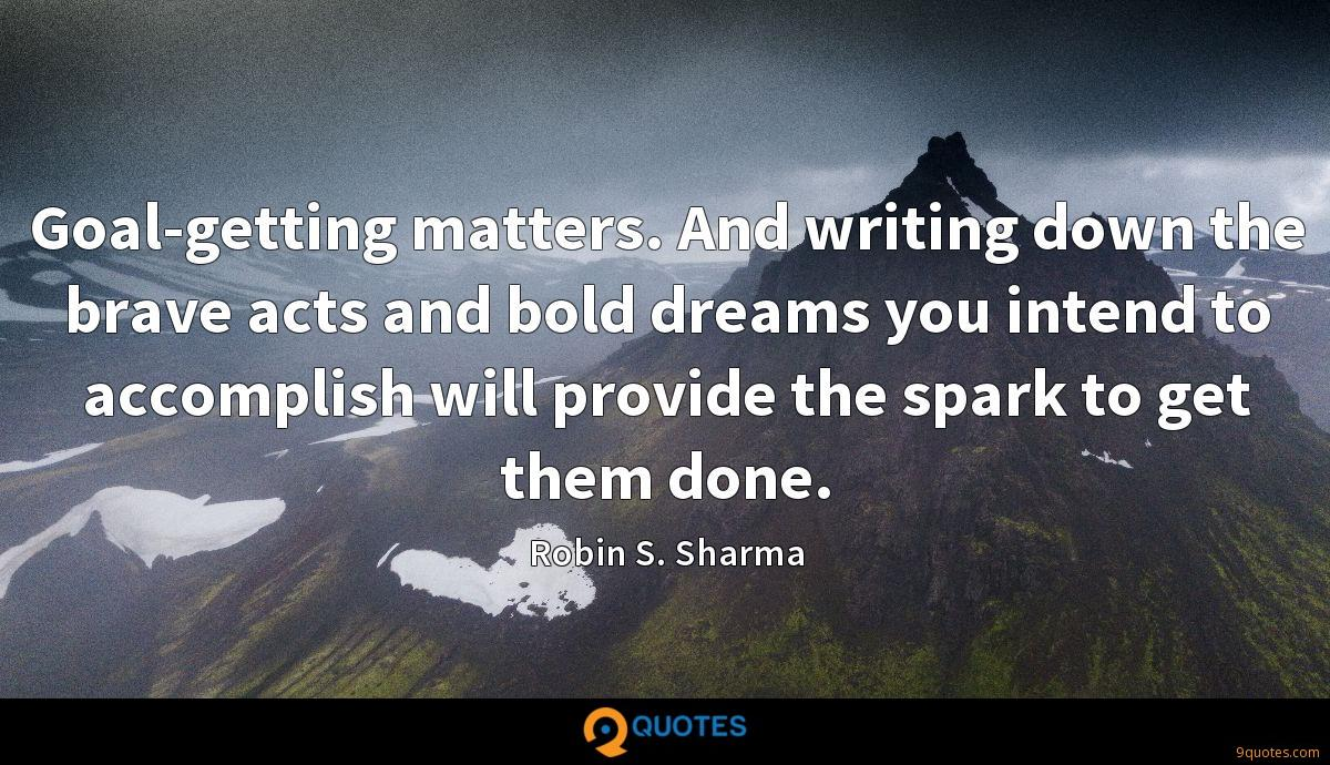 Goal-getting matters. And writing down the brave acts and bold dreams you intend to accomplish will provide the spark to get them done.
