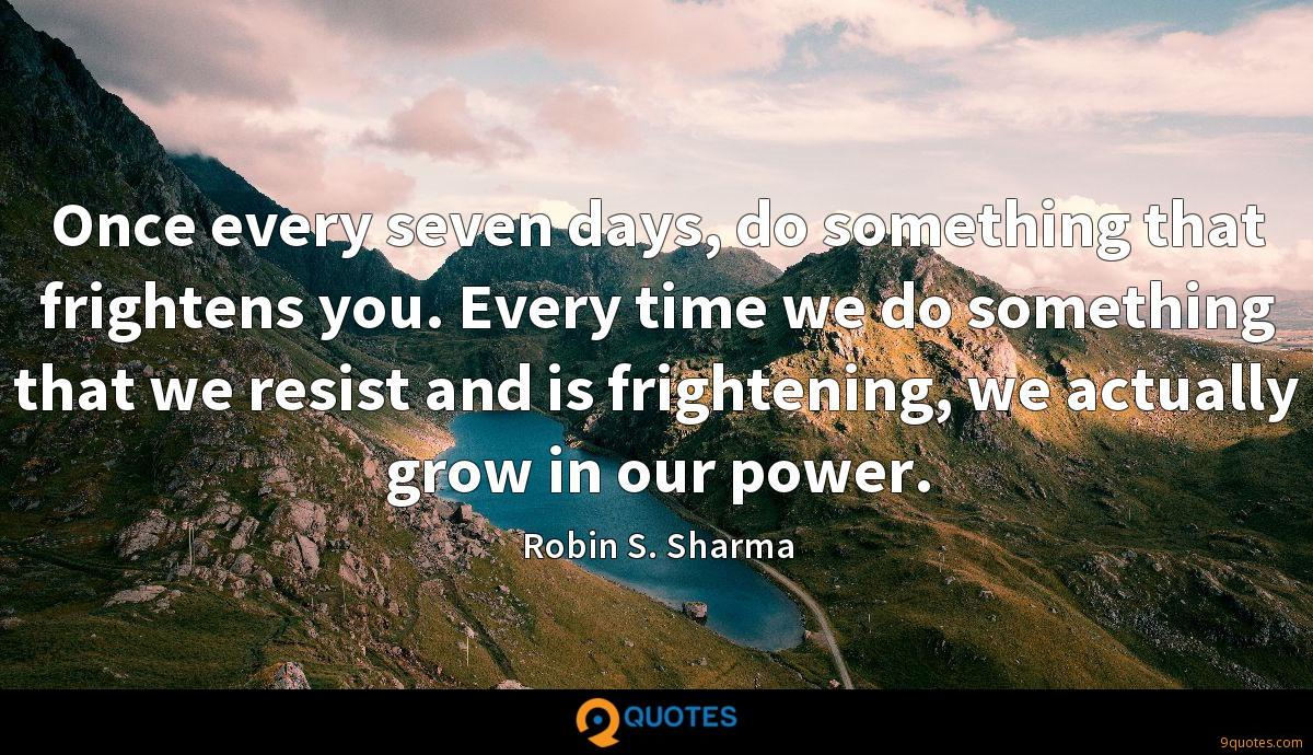 Once every seven days, do something that frightens you. Every time we do something that we resist and is frightening, we actually grow in our power.
