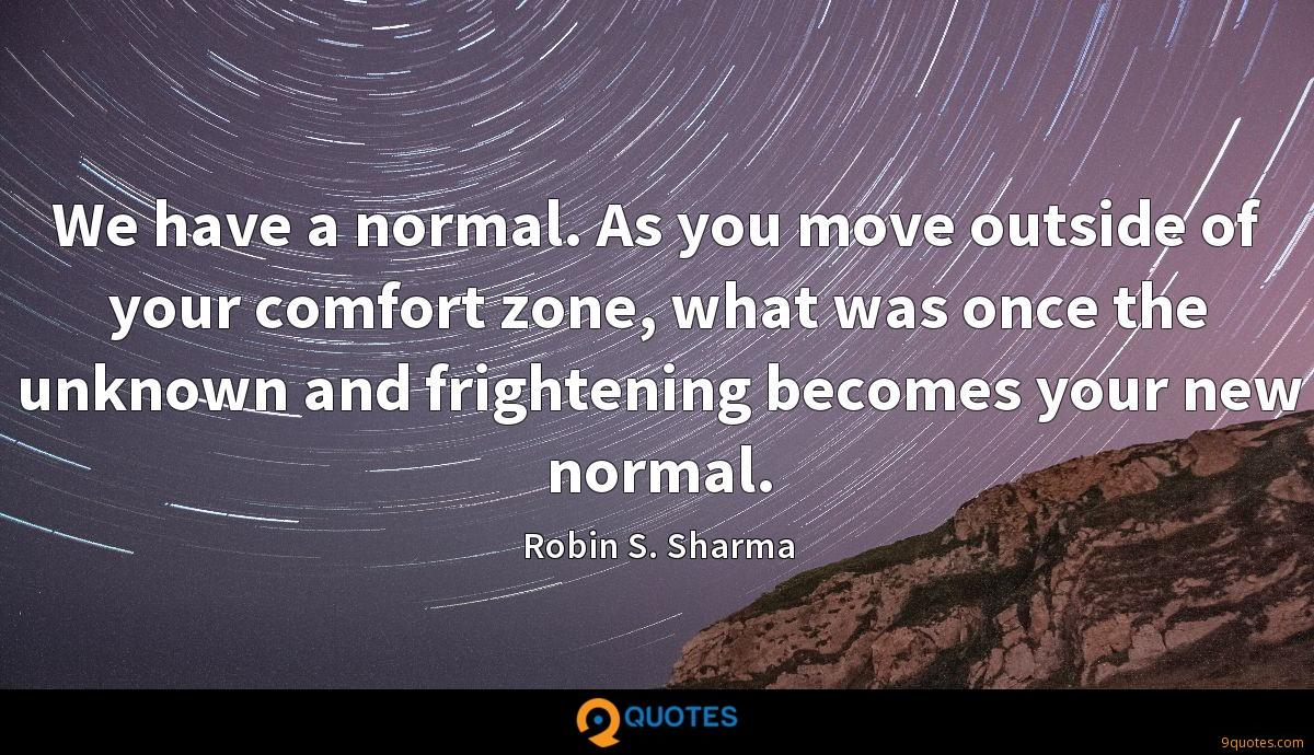 We have a normal. As you move outside of your comfort zone, what was once the unknown and frightening becomes your new normal.