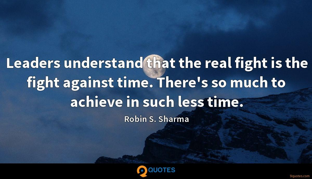Leaders understand that the real fight is the fight against time. There's so much to achieve in such less time.