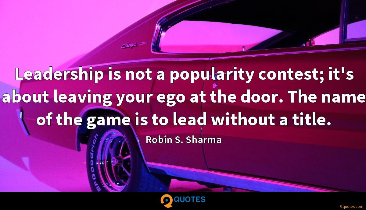 Leadership is not a popularity contest; it's about leaving your ego at the door. The name of the game is to lead without a title.