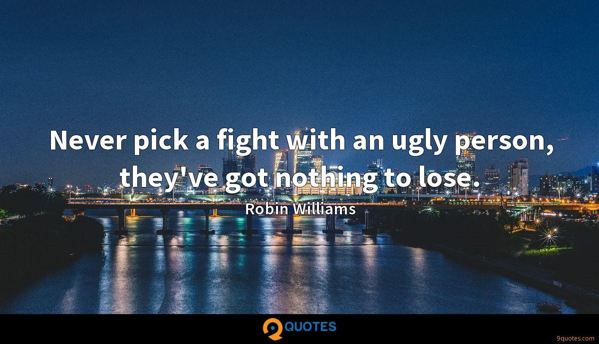 Never pick a fight with an ugly person, they've got nothing to lose.