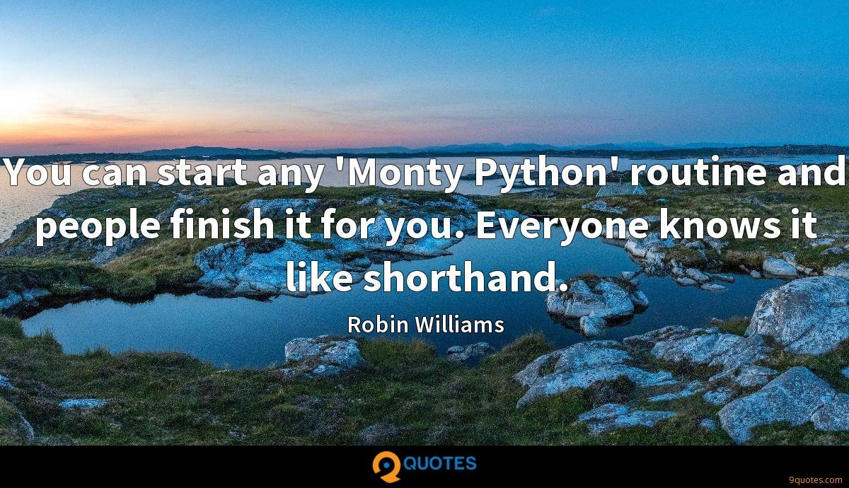 You can start any 'Monty Python' routine and people finish it for you. Everyone knows it like shorthand.