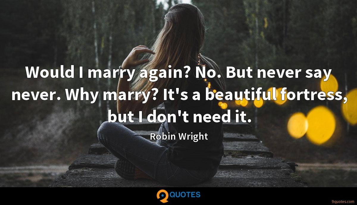 Would I marry again? No. But never say never. Why marry? It's a beautiful fortress, but I don't need it.