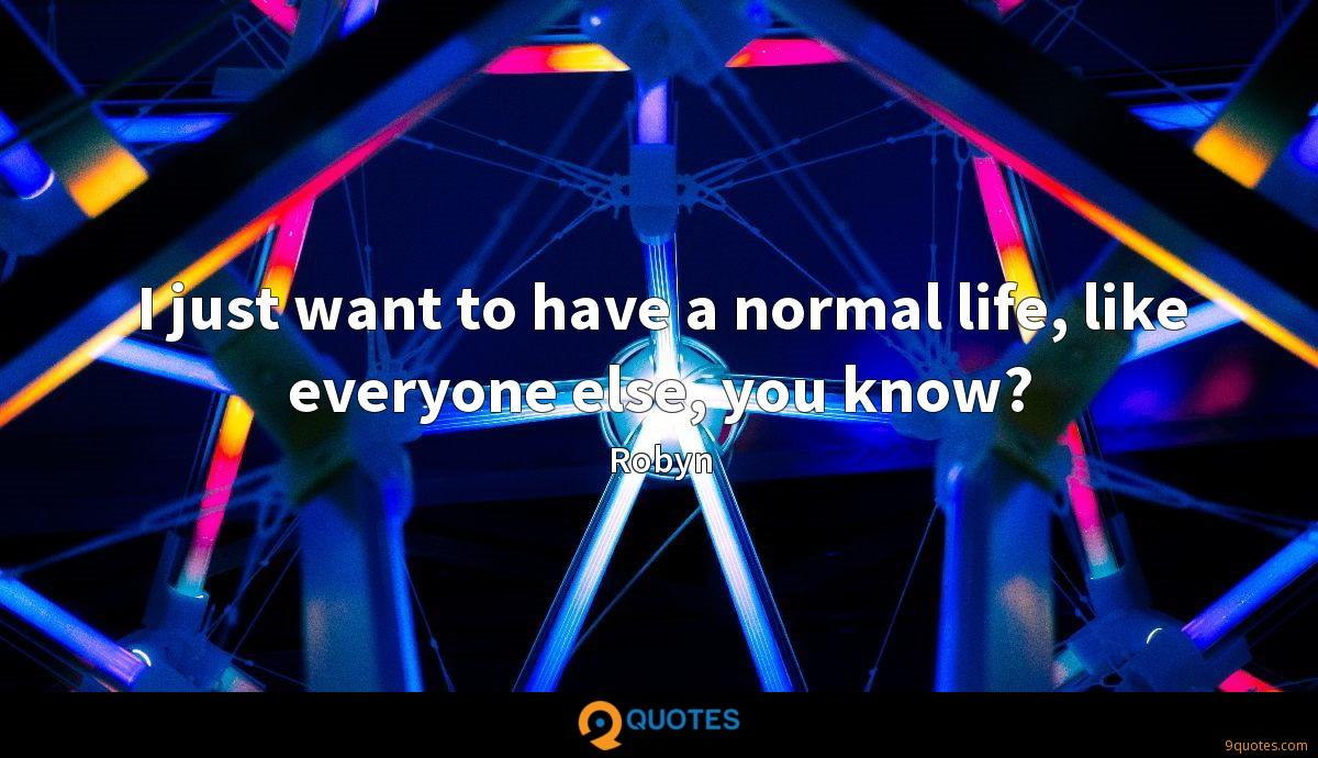 I just want to have a normal life, like everyone else, you know?