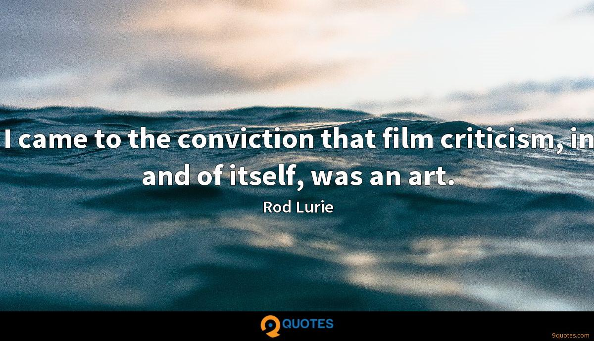 I Came To The Conviction That Film Criticism In And Of Itself Rod Lurie Quotes 9quotes Com