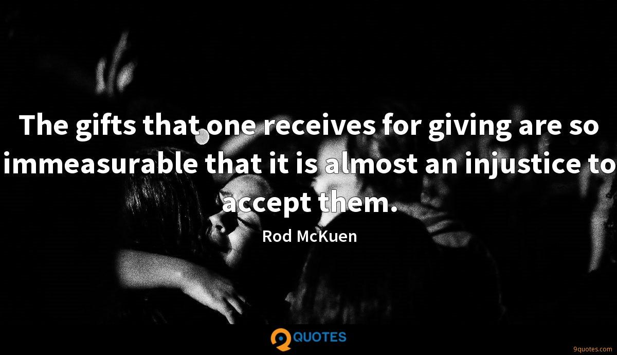 The gifts that one receives for giving are so immeasurable that it is almost an injustice to accept them.