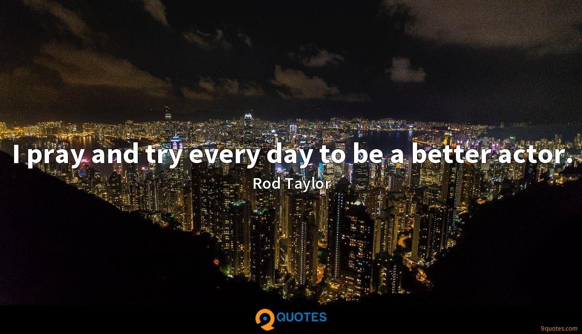 I pray and try every day to be a better actor.