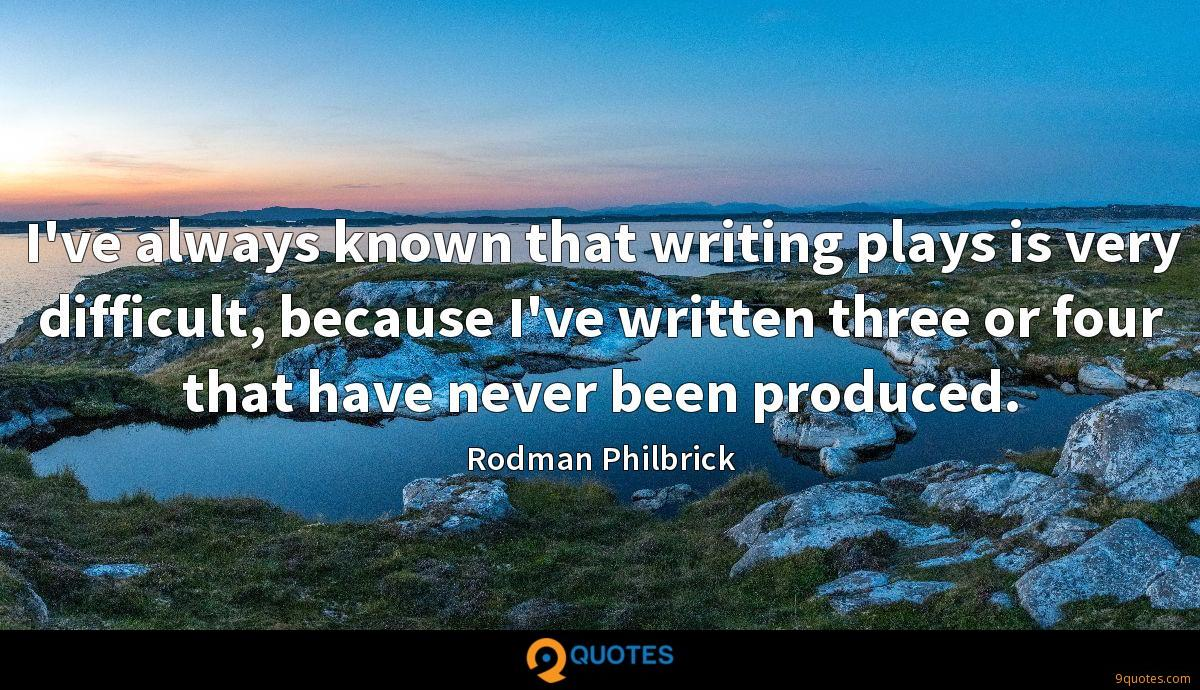 I've always known that writing plays is very difficult, because I've written three or four that have never been produced.