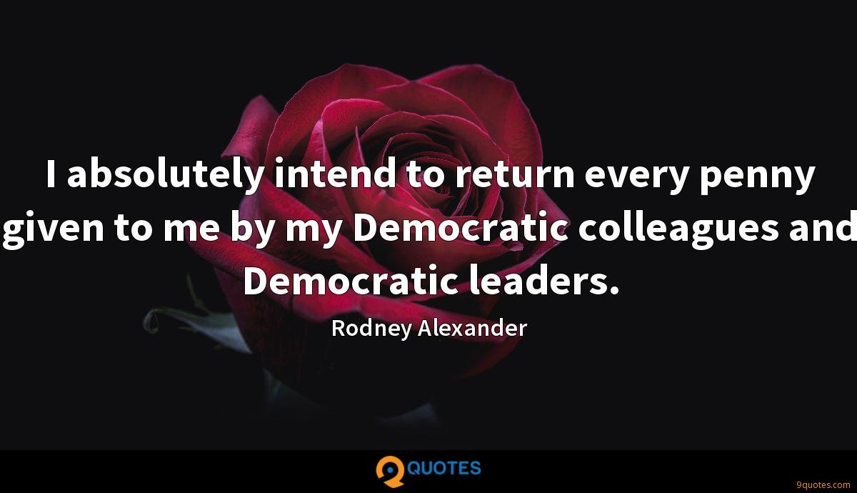 I absolutely intend to return every penny given to me by my Democratic colleagues and Democratic leaders.