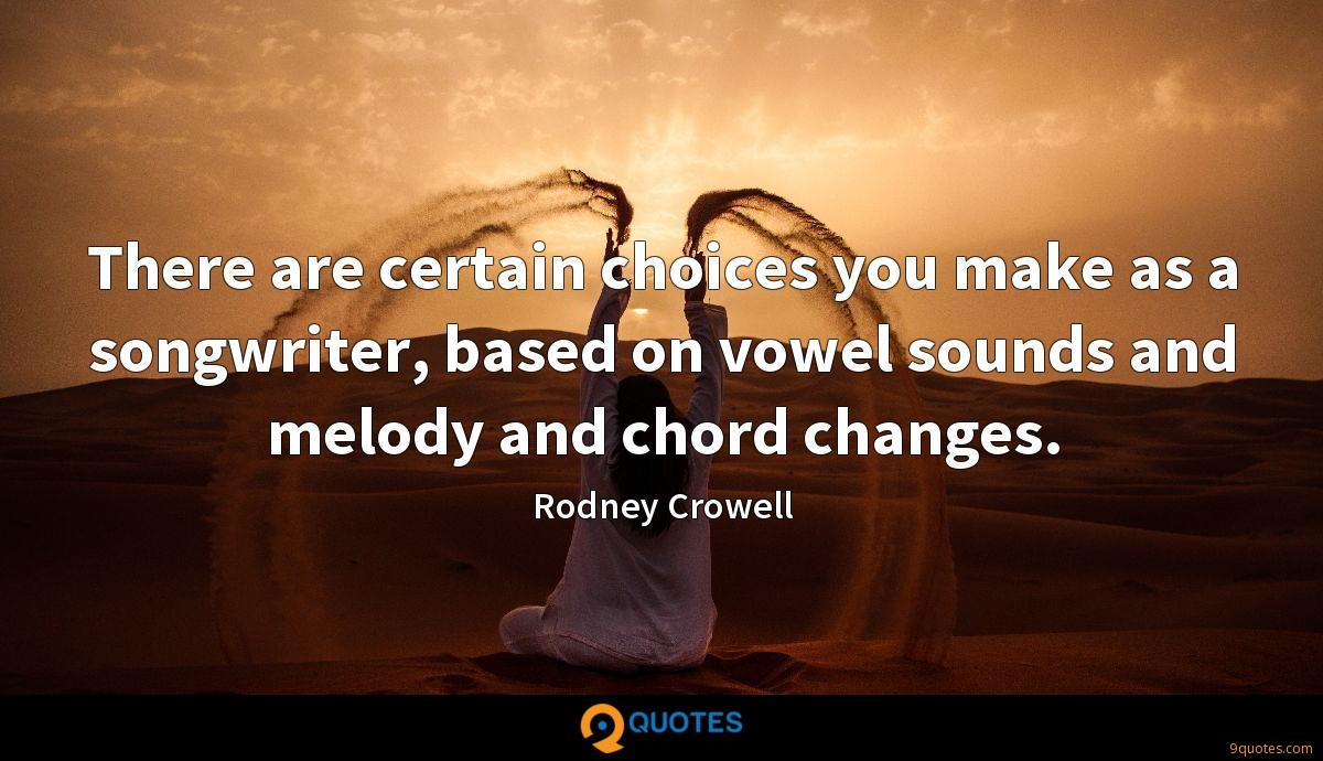 There are certain choices you make as a songwriter, based on vowel sounds and melody and chord changes.