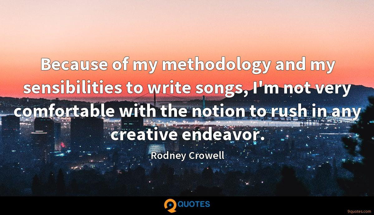 Because of my methodology and my sensibilities to write songs, I'm not very comfortable with the notion to rush in any creative endeavor.