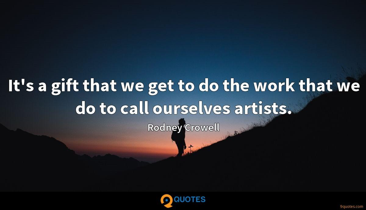 It's a gift that we get to do the work that we do to call ourselves artists.