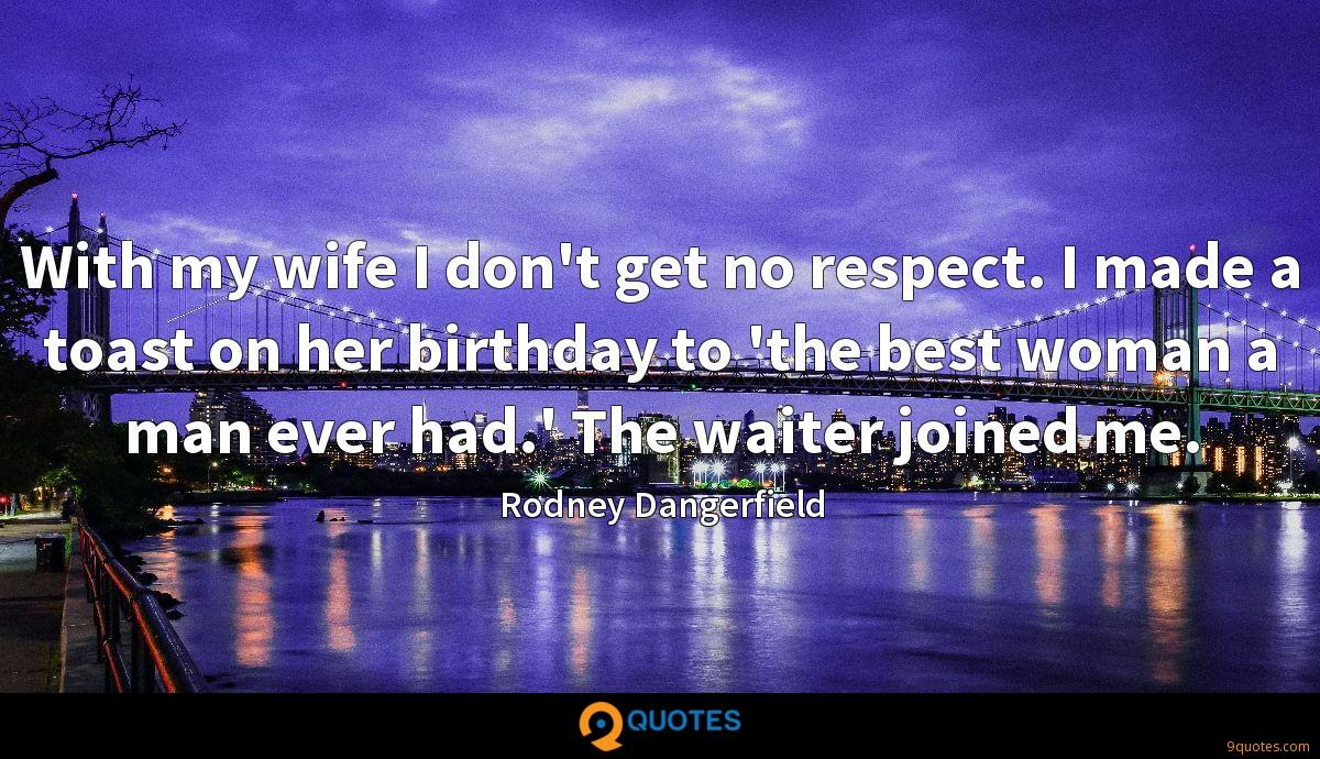 With my wife I don't get no respect. I made a toast on her birthday to 'the best woman a man ever had.' The waiter joined me.