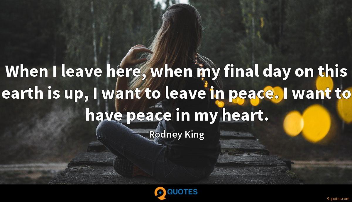 When I leave here, when my final day on this earth is up, I want to leave in peace. I want to have peace in my heart.
