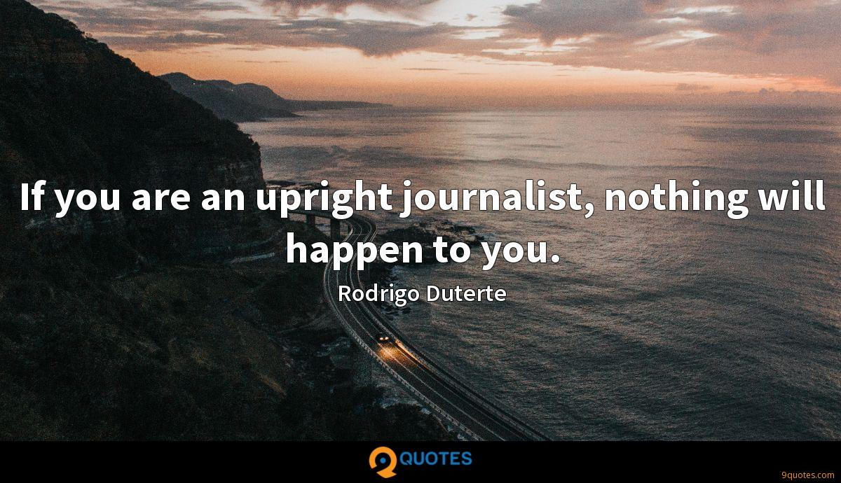 If you are an upright journalist, nothing will happen to you.