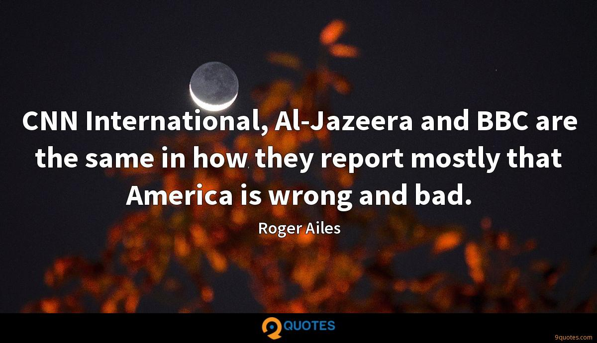 CNN International, Al-Jazeera and BBC are the same in how they report mostly that America is wrong and bad.