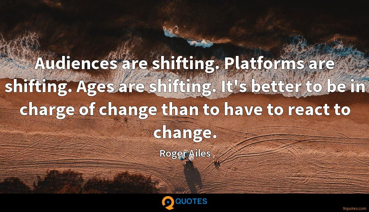 Audiences are shifting. Platforms are shifting. Ages are shifting. It's better to be in charge of change than to have to react to change.
