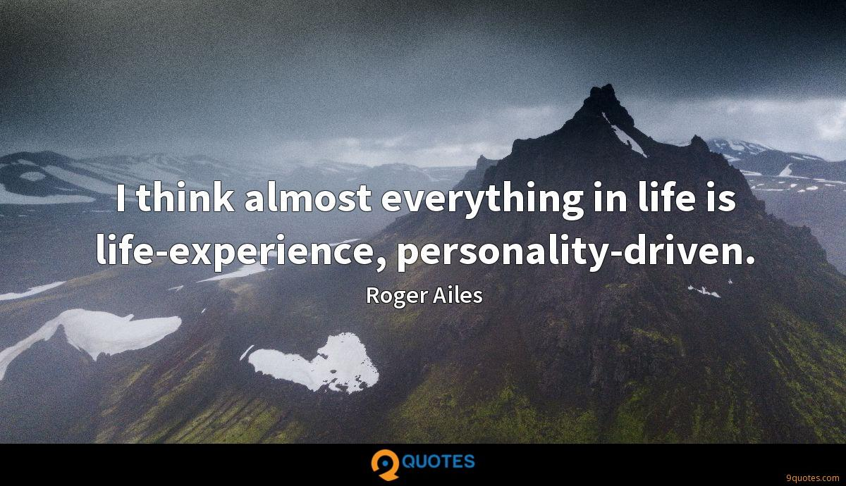 I think almost everything in life is life-experience, personality-driven.
