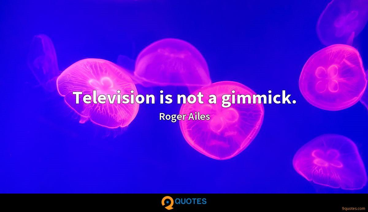 Television is not a gimmick.