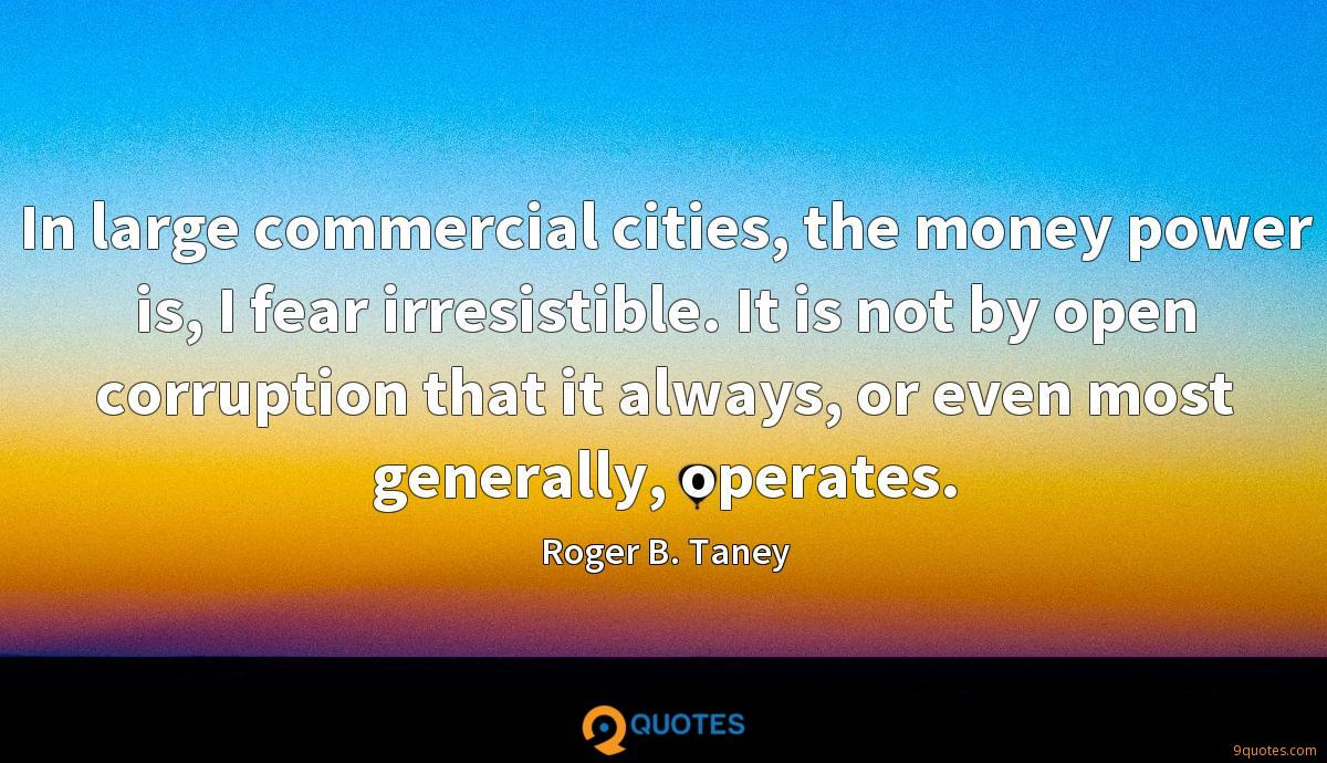 In large commercial cities, the money power is, I fear irresistible. It is not by open corruption that it always, or even most generally, operates.