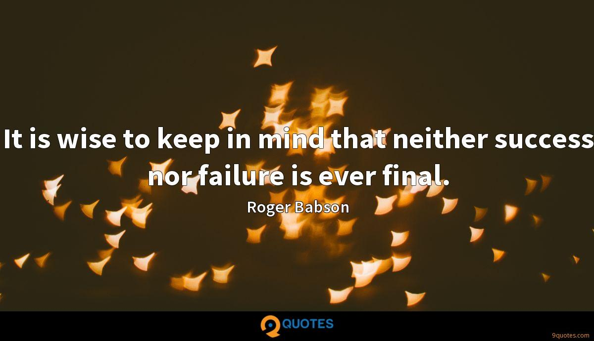 It is wise to keep in mind that neither success nor failure is ever final.
