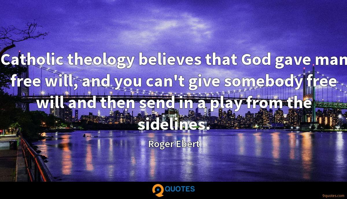 Catholic theology believes that God gave man free will, and you can't give somebody free will and then send in a play from the sidelines.