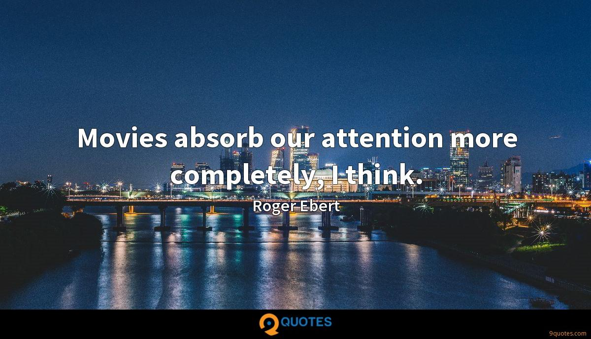 Movies absorb our attention more completely, I think.