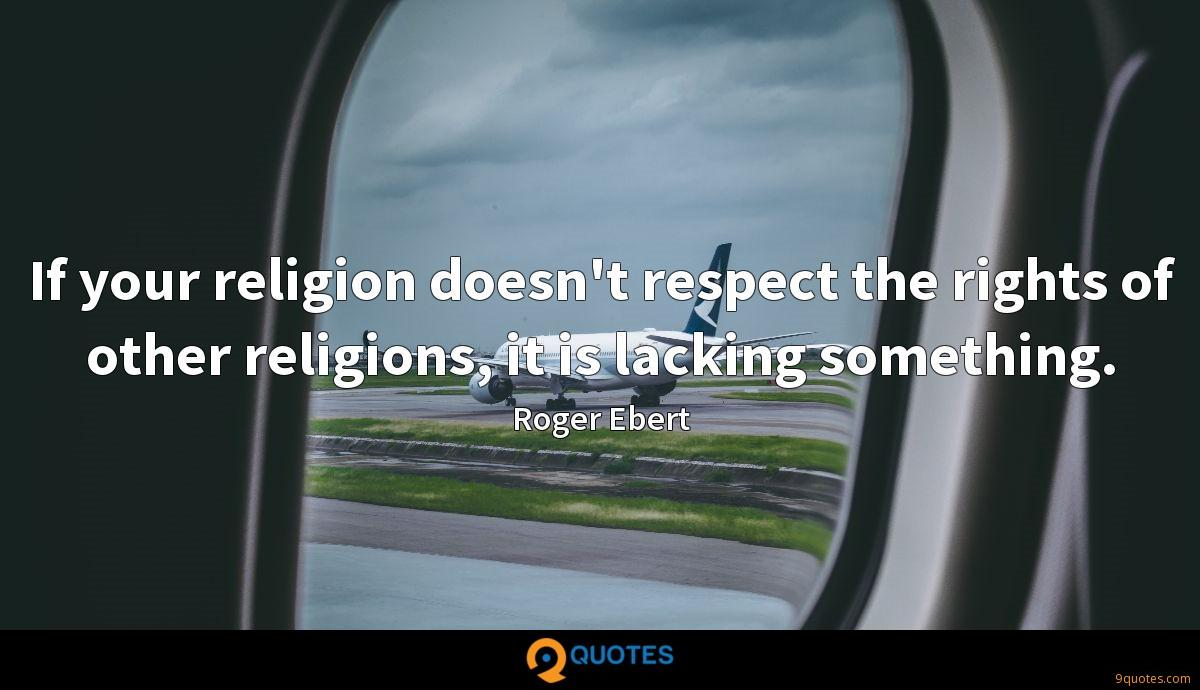 If your religion doesn't respect the rights of other religions, it is lacking something.