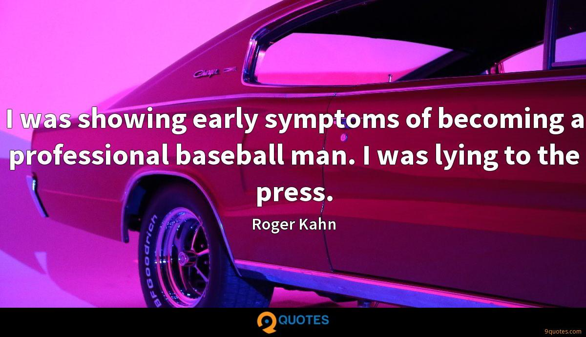 I was showing early symptoms of becoming a professional baseball man. I was lying to the press.