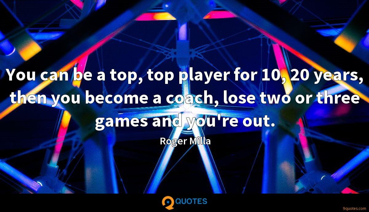 You can be a top, top player for 10, 20 years, then you become a coach, lose two or three games and you're out.