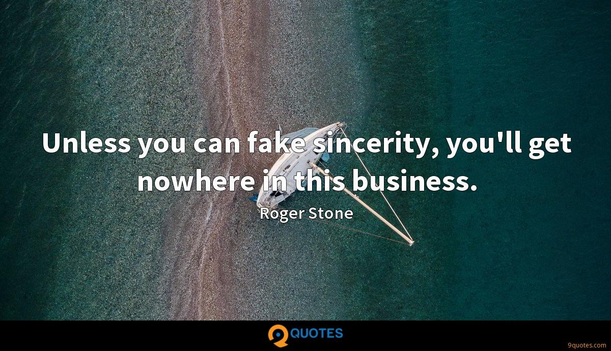 Unless you can fake sincerity, you'll get nowhere in this business.