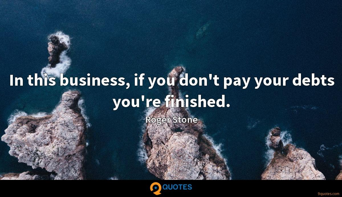 In this business, if you don't pay your debts you're finished.