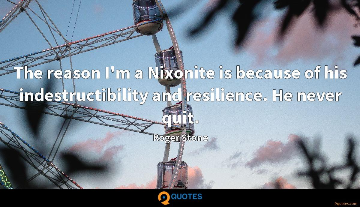 The reason I'm a Nixonite is because of his indestructibility and resilience. He never quit.
