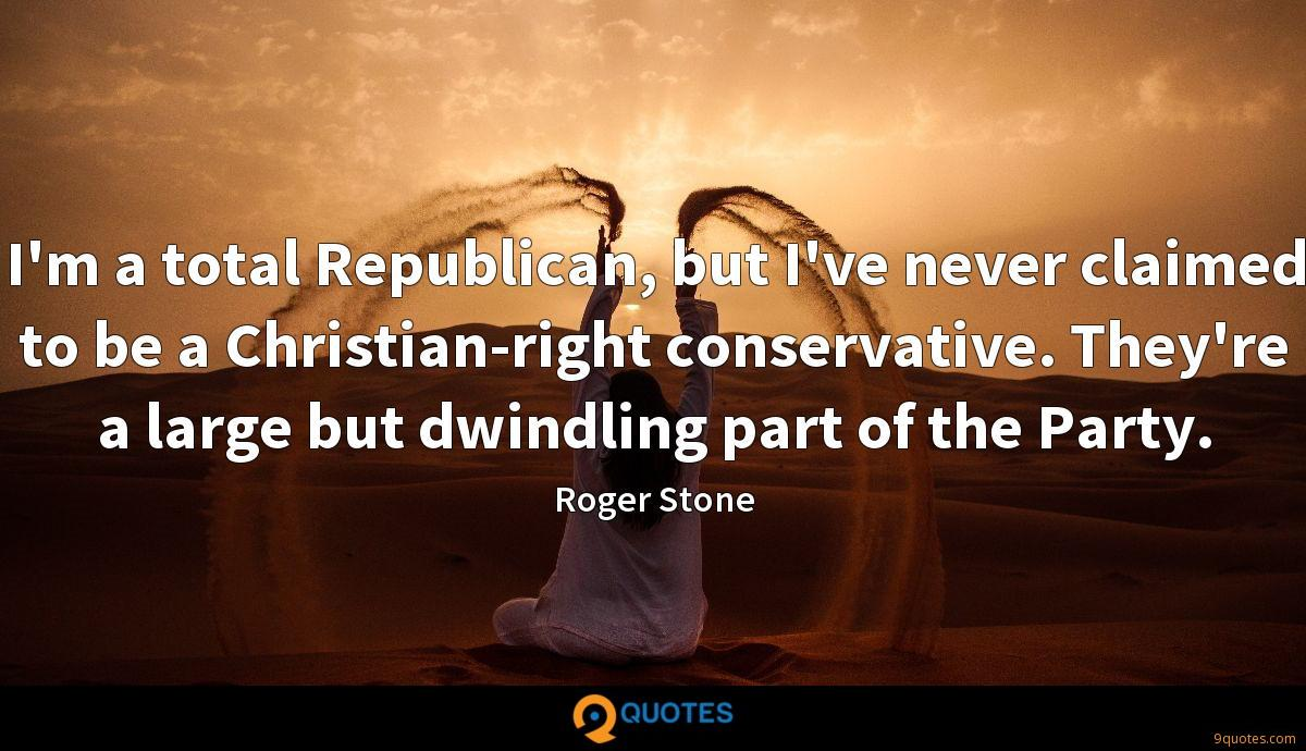 I'm a total Republican, but I've never claimed to be a Christian-right conservative. They're a large but dwindling part of the Party.