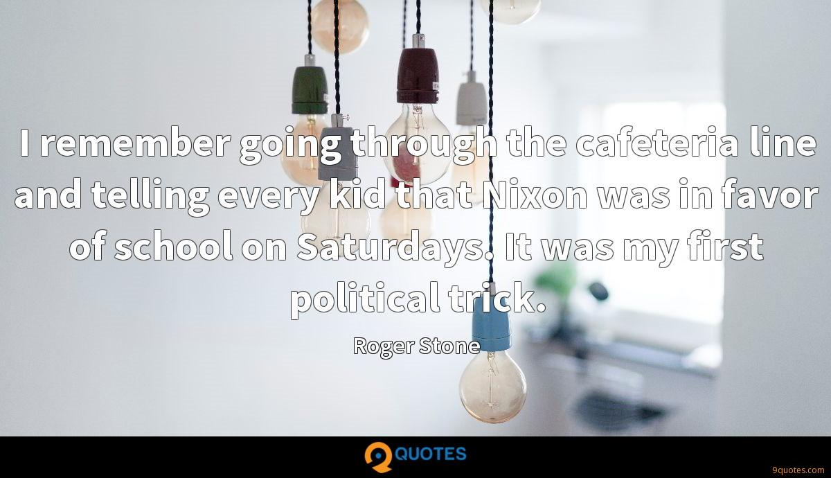 I remember going through the cafeteria line and telling every kid that Nixon was in favor of school on Saturdays. It was my first political trick.