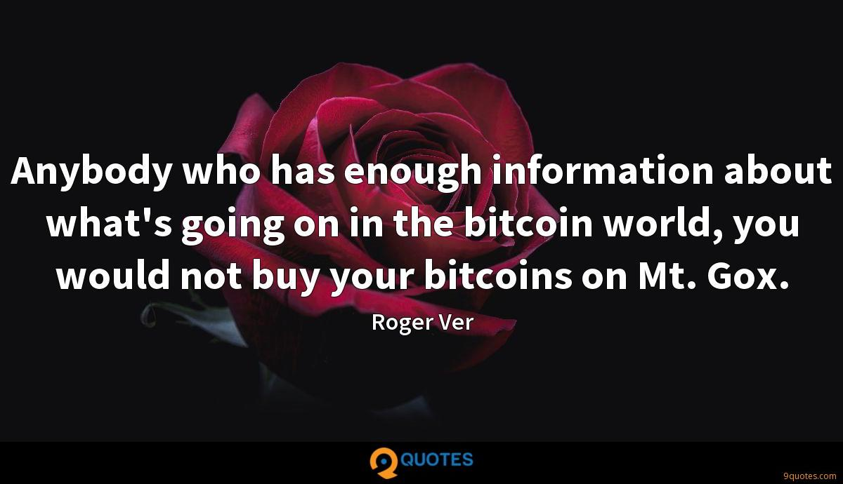 Anybody who has enough information about what's going on in the bitcoin world, you would not buy your bitcoins on Mt. Gox.