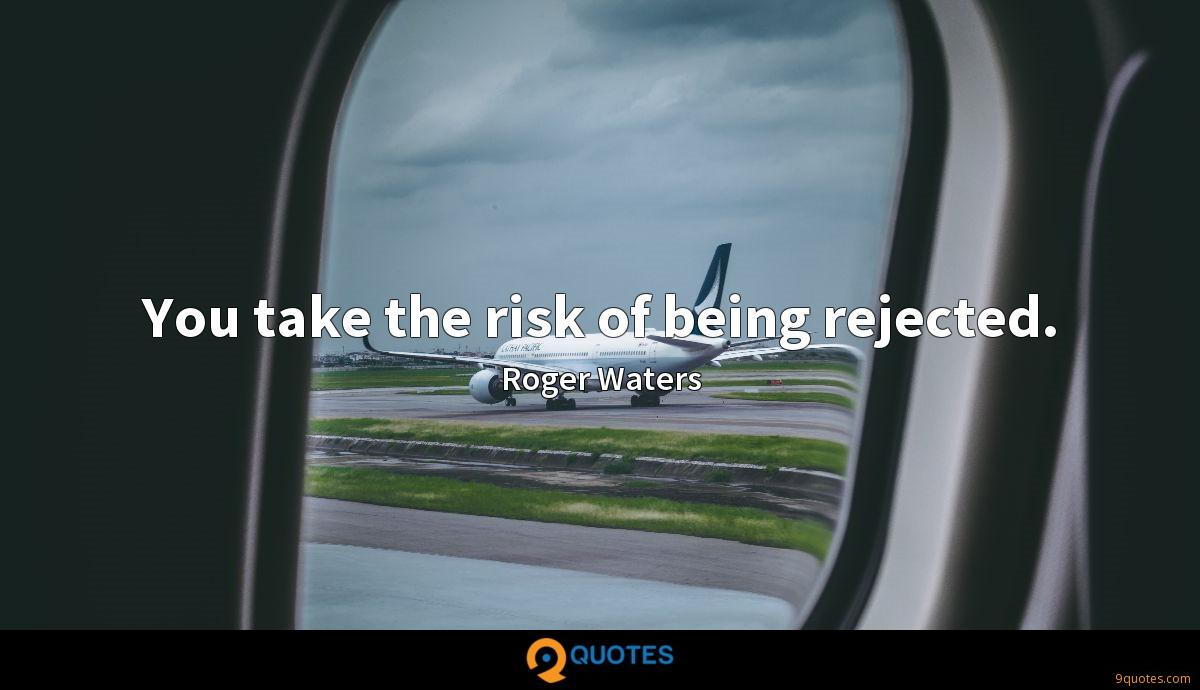 You take the risk of being rejected.