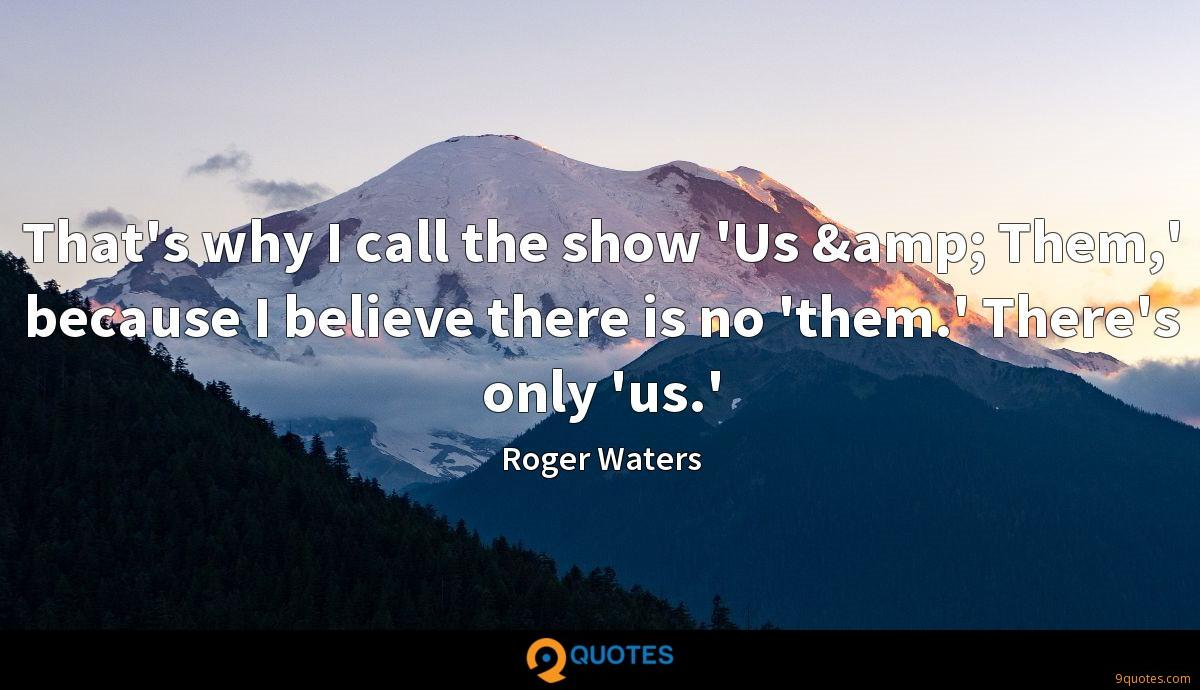 That's why I call the show 'Us & Them,' because I believe there is no 'them.' There's only 'us.'