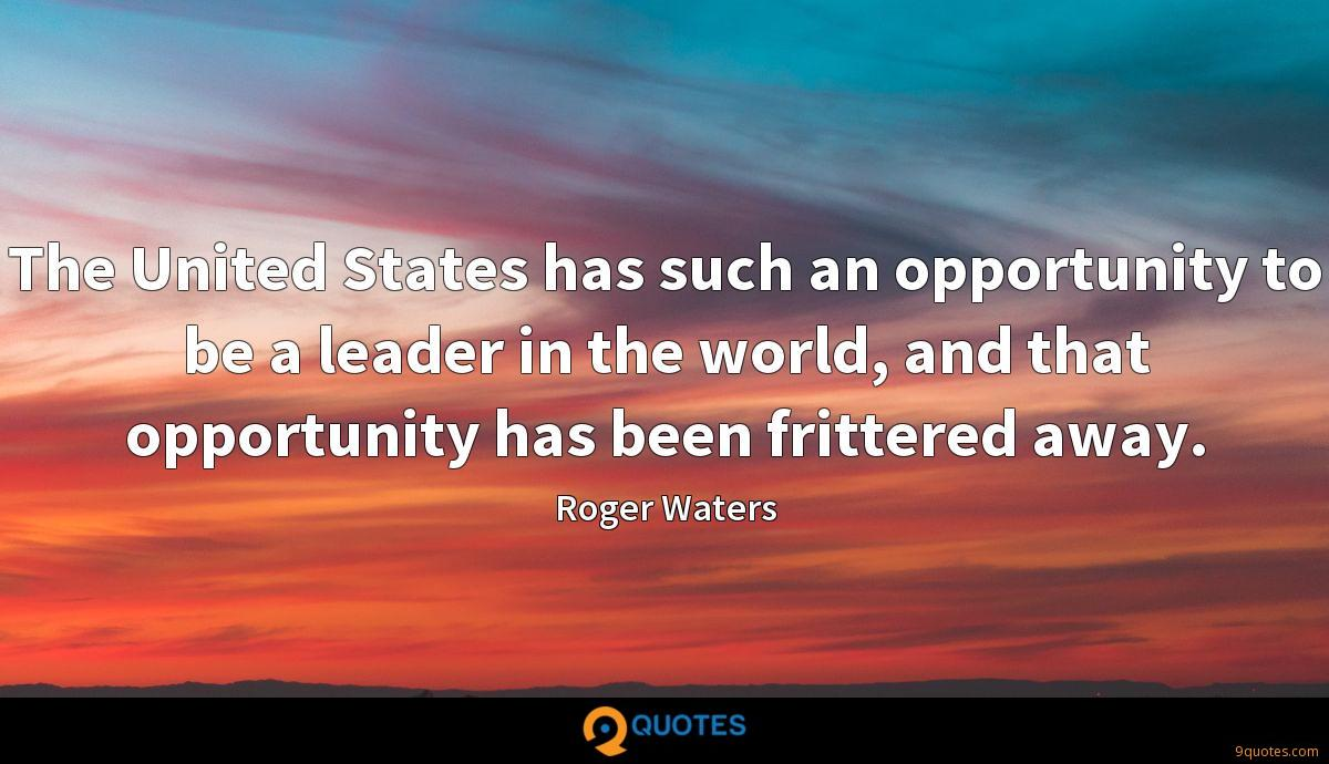 The United States has such an opportunity to be a leader in the world, and that opportunity has been frittered away.