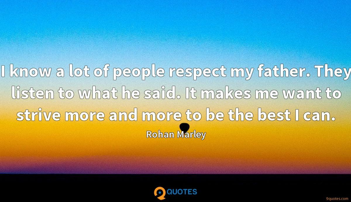 I know a lot of people respect my father. They listen to what he said. It makes me want to strive more and more to be the best I can.