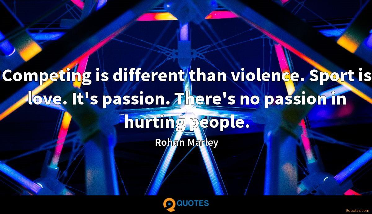Competing is different than violence. Sport is love. It's passion. There's no passion in hurting people.