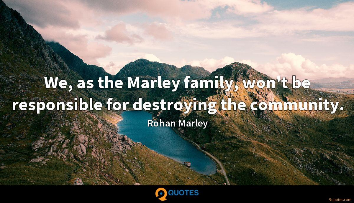 We, as the Marley family, won't be responsible for destroying the community.
