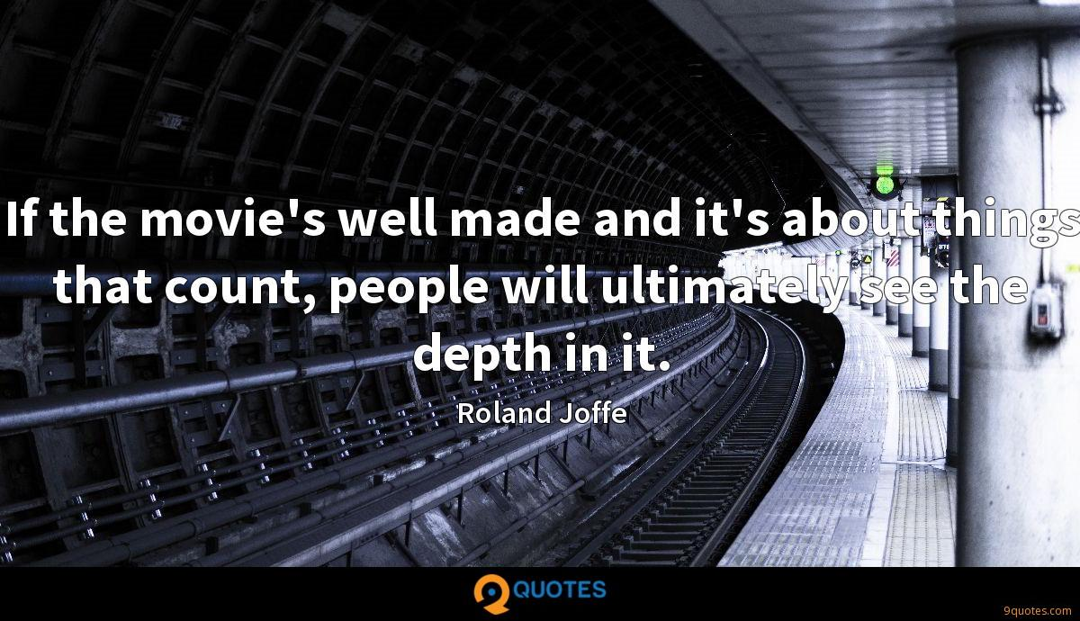 If the movie's well made and it's about things that count, people will ultimately see the depth in it.