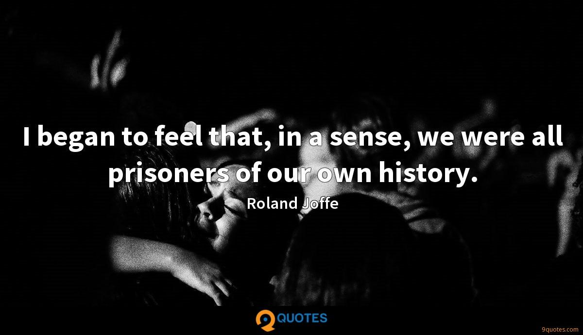 I began to feel that, in a sense, we were all prisoners of our own history.