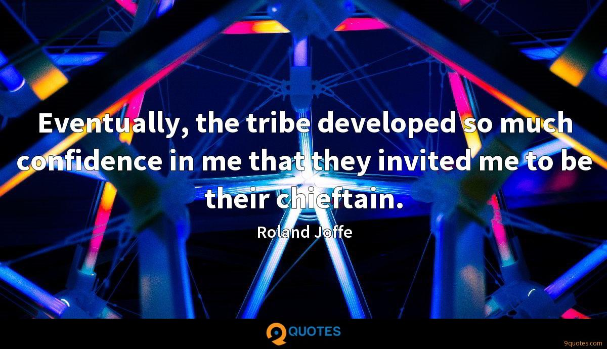 Eventually, the tribe developed so much confidence in me that they invited me to be their chieftain.