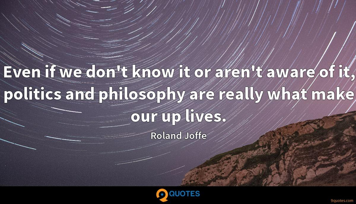 Even if we don't know it or aren't aware of it, politics and philosophy are really what make our up lives.