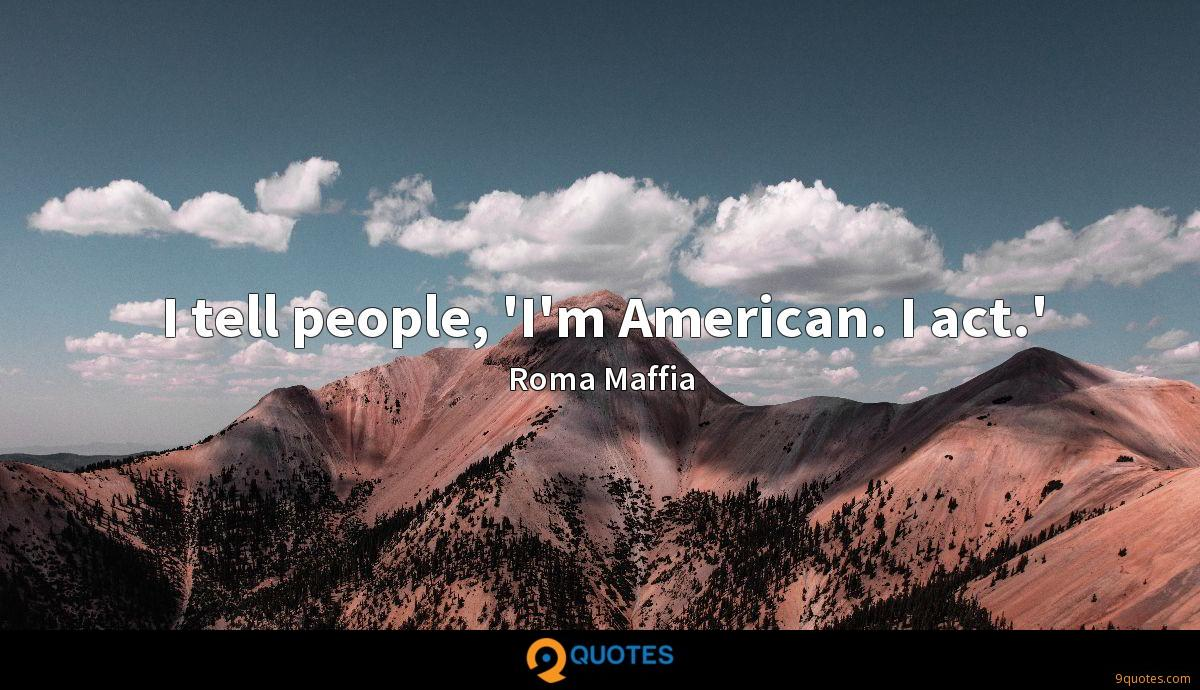 I tell people, 'I'm American. I act.'